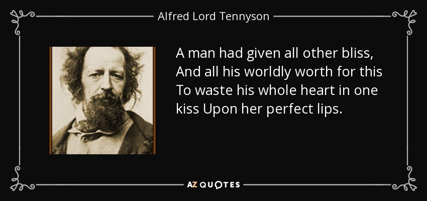 A man had given all other bliss, And all his worldly worth for this To waste his whole heart in one kiss Upon her perfect lips. - Alfred Lord Tennyson