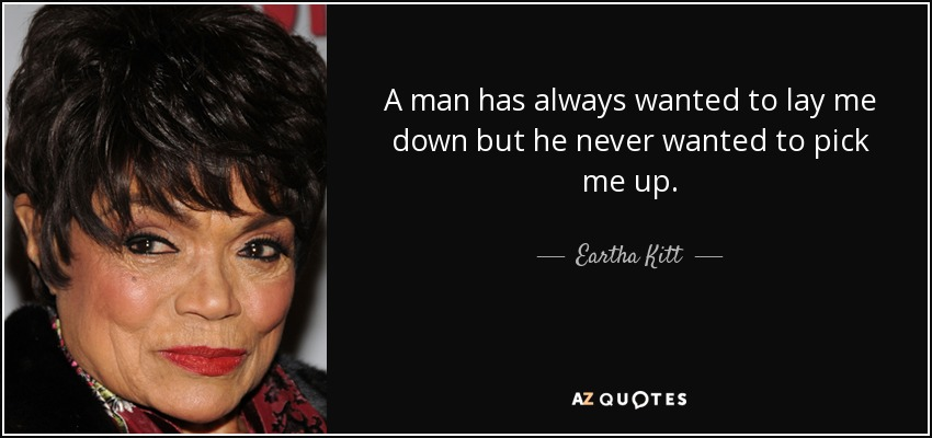 A man has always wanted to lay me down but he never wanted to pick me up. - Eartha Kitt