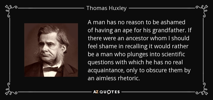 A man has no reason to be ashamed of having an ape for his grandfather. If there were an ancestor whom I should feel shame in recalling it would rather be a man who plunges into scientific questions with which he has no real acquaintance, only to obscure them by an aimless rhetoric.... - Thomas Huxley