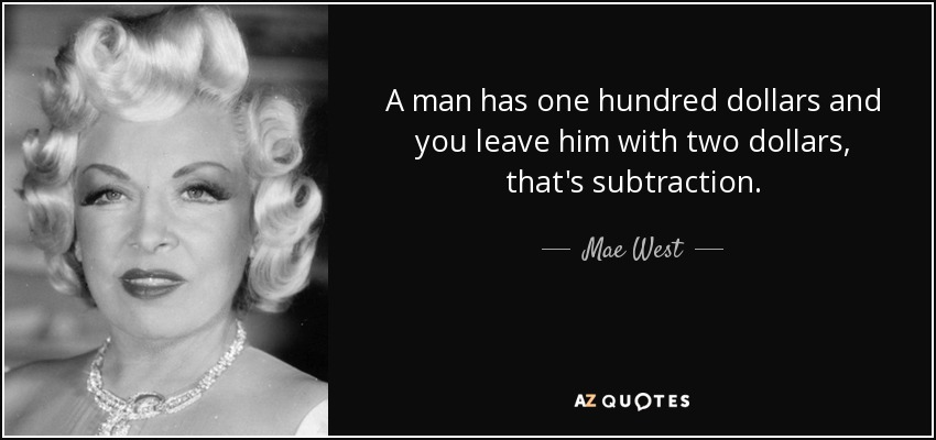 A man has one hundred dollars and you leave him with two dollars, that's subtraction. - Mae West