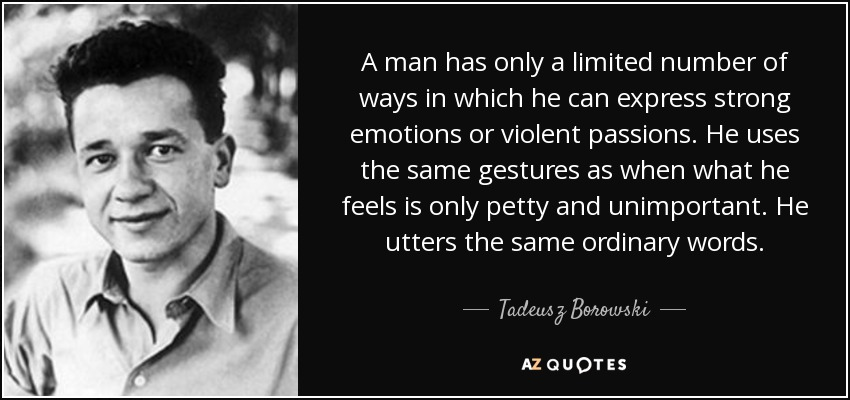 A man has only a limited number of ways in which he can express strong emotions or violent passions. He uses the same gestures as when what he feels is only petty and unimportant. He utters the same ordinary words. - Tadeusz Borowski