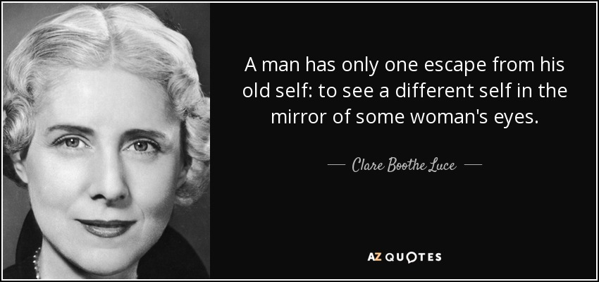 A man has only one escape from his old self: to see a different self in the mirror of some woman's eyes. - Clare Boothe Luce