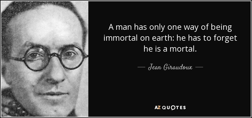 A man has only one way of being immortal on earth: he has to forget he is a mortal. - Jean Giraudoux