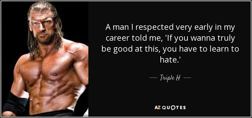 A man I respected very early in my career told me, 'If you wanna truly be good at this, you have to learn to hate.' - Triple H