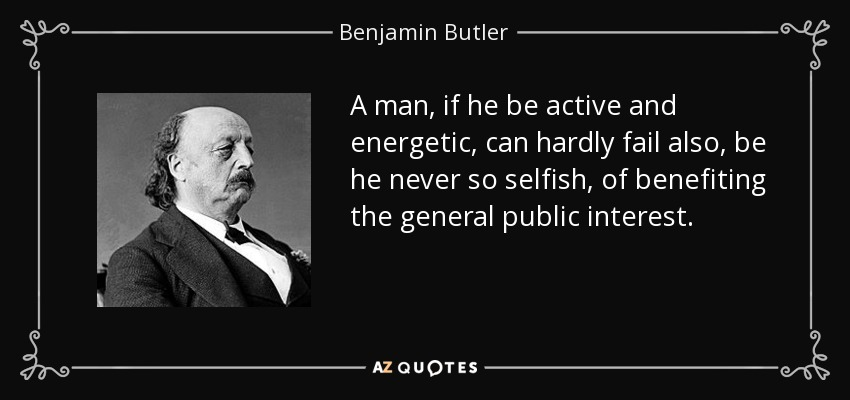 A man, if he be active and energetic, can hardly fail also, be he never so selfish, of benefiting the general public interest. - Benjamin Butler