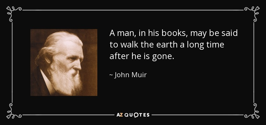 A man, in his books, may be said to walk the earth a long time after he is gone. - John Muir