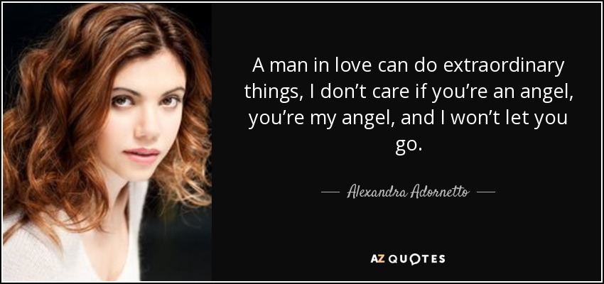 A man in love can do extraordinary things, I don't care if you're an angel, you're my angel, and I won't let you go. - Alexandra Adornetto