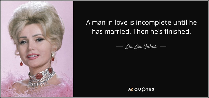 A man in love is incomplete until he has married. Then he's finished. - Zsa Zsa Gabor