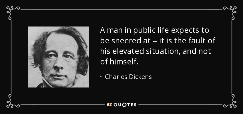 A man in public life expects to be sneered at -- it is the fault of his elevated situation, and not of himself. - Charles Dickens