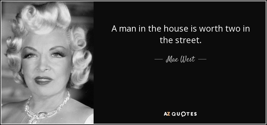 A man in the house is worth two in the street. - Mae West