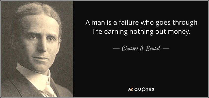 A man is a failure who goes through life earning nothing but money. - Charles A. Beard
