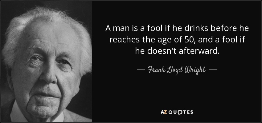 A man is a fool if he drinks before he reaches the age of 50, and a fool if he doesn't afterward. - Frank Lloyd Wright