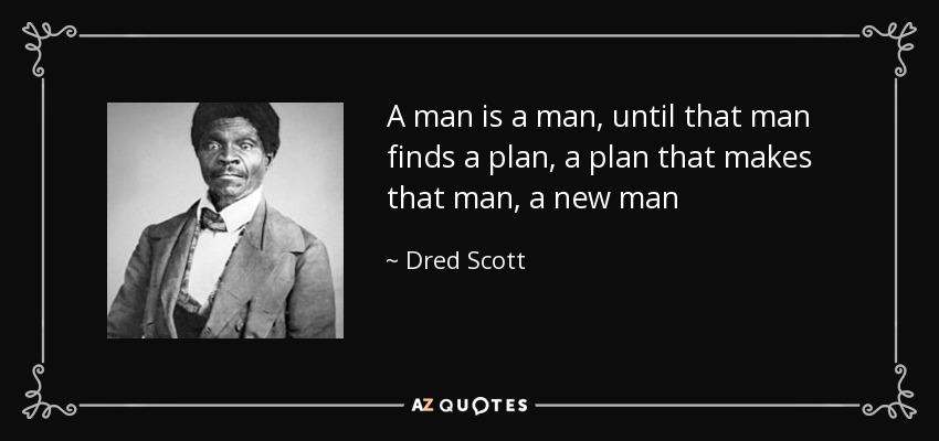 A man is a man, until that man finds a plan, a plan that makes that man, a new man - Dred Scott