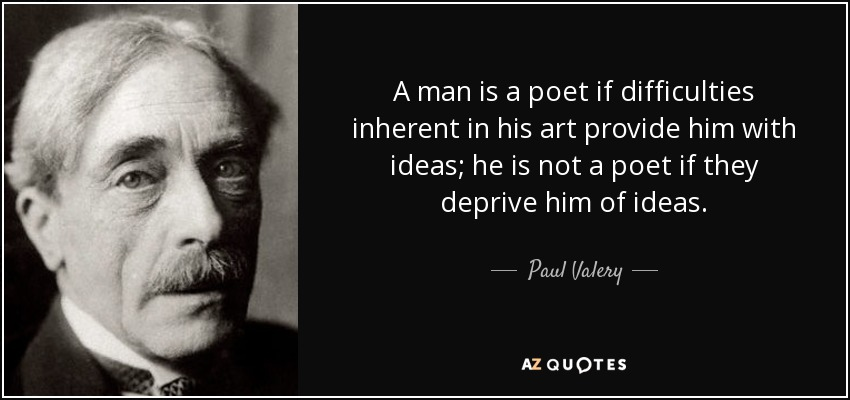 A man is a poet if difficulties inherent in his art provide him with ideas; he is not a poet if they deprive him of ideas. - Paul Valery