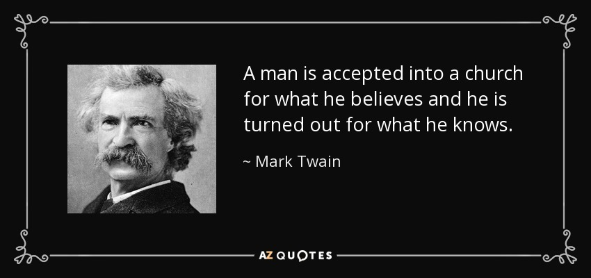 A man is accepted into a church for what he believes and he is turned out for what he knows. - Mark Twain