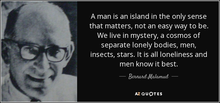 A man is an island in the only sense that matters, not an easy way to be. We live in mystery, a cosmos of separate lonely bodies, men, insects, stars. It is all loneliness and men know it best. - Bernard Malamud
