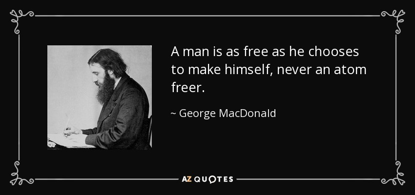 A man is as free as he chooses to make himself, never an atom freer. - George MacDonald