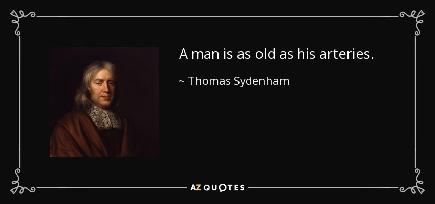 A man is as old as his arteries. - Thomas Sydenham