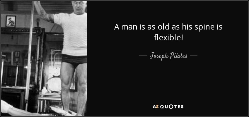 A man is as old as his spine is flexible! - Joseph Pilates