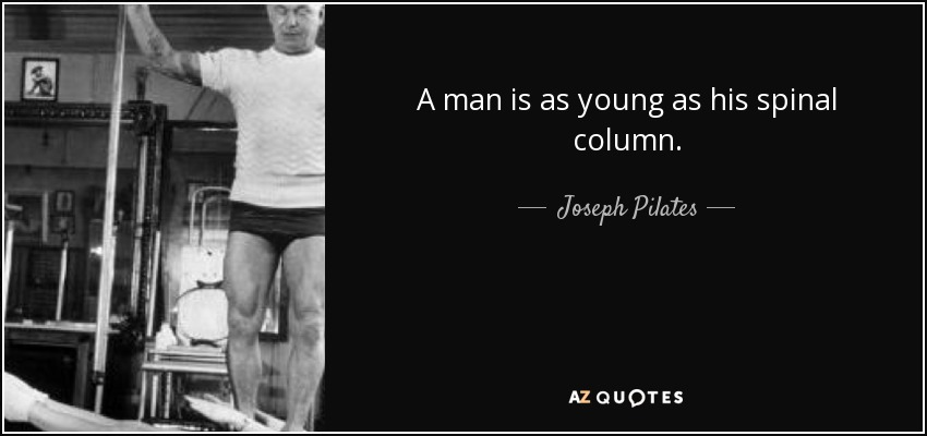 A man is as young as his spinal column. - Joseph Pilates