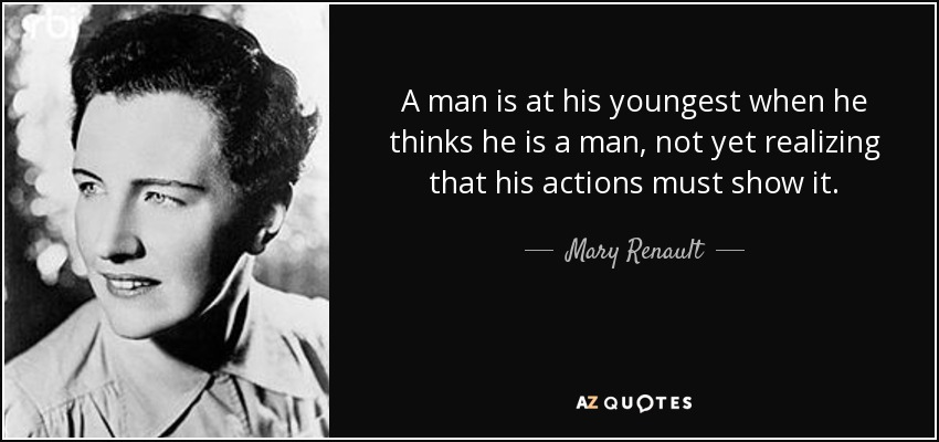 A man is at his youngest when he thinks he is a man, not yet realizing that his actions must show it. - Mary Renault