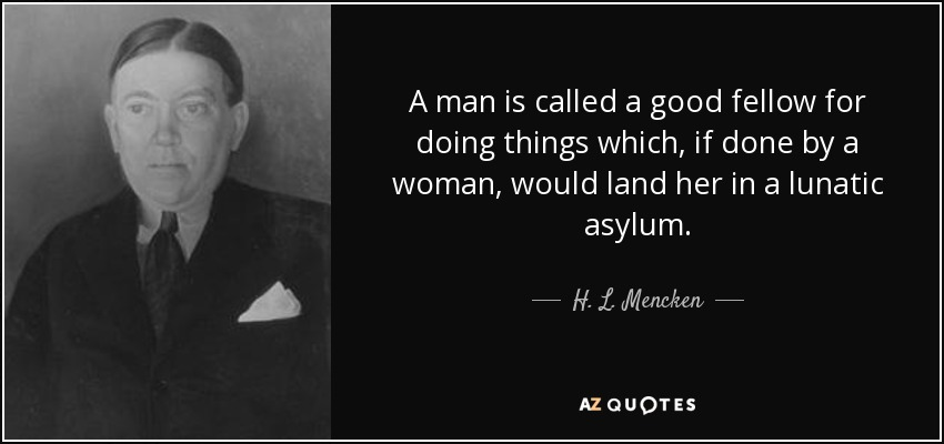 A man is called a good fellow for doing things which, if done by a woman, would land her in a lunatic asylum. - H. L. Mencken