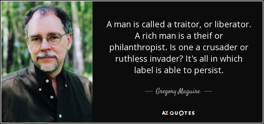 A man is called a traitor, or liberator. A rich man is a theif or philanthropist. Is one a crusader or ruthless invader? It's all in which label is able to persist. - Gregory Maguire