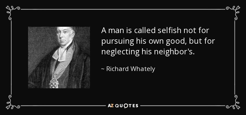 A man is called selfish not for pursuing his own good, but for neglecting his neighbor's. - Richard Whately