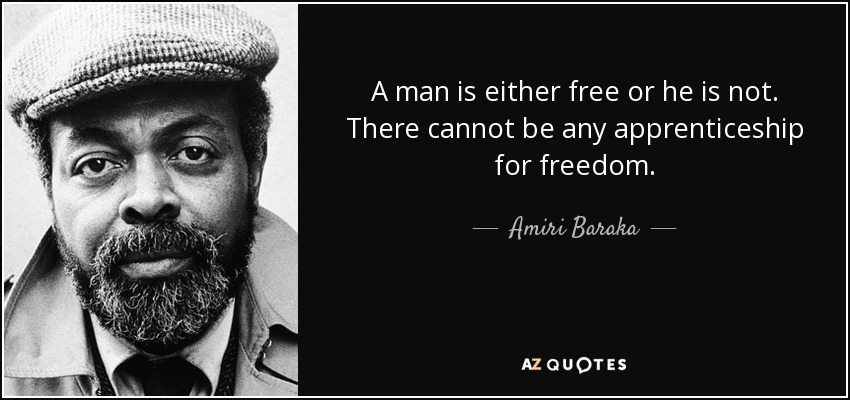 A man is either free or he is not. There cannot be any apprenticeship for freedom. - Amiri Baraka