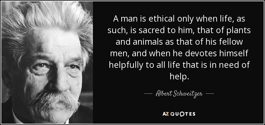 A man is ethical only when life, as such, is sacred to him, that of plants and animals as that of his fellow men, and when he devotes himself helpfully to all life that is in need of help. - Albert Schweitzer
