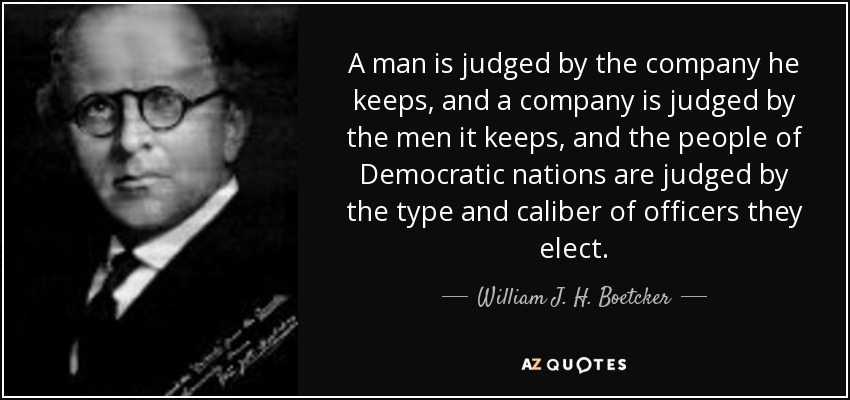 A man is judged by the company he keeps, and a company is judged by the men it keeps, and the people of Democratic nations are judged by the type and caliber of officers they elect. - William J. H. Boetcker