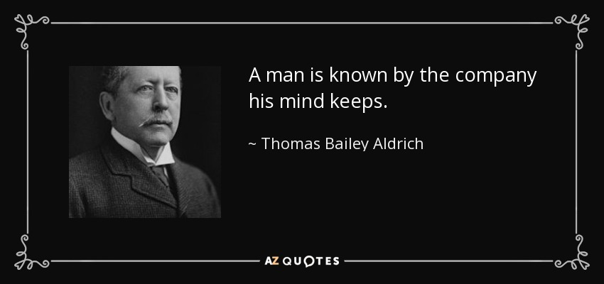 A man is known by the company his mind keeps. - Thomas Bailey Aldrich