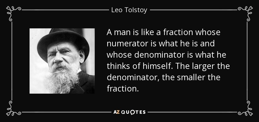 A man is like a fraction whose numerator is what he is and whose denominator is what he thinks of himself. The larger the denominator, the smaller the fraction. - Leo Tolstoy
