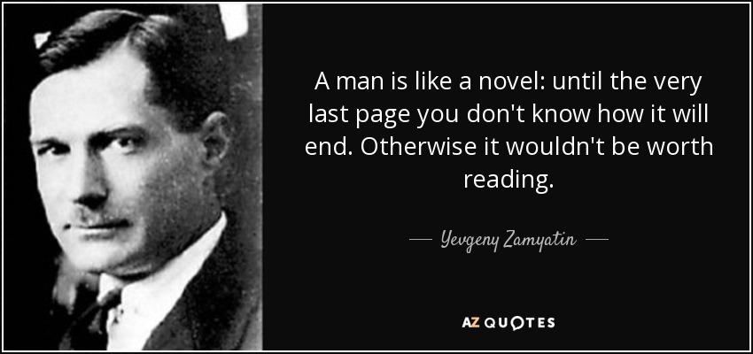 A man is like a novel: until the very last page you don't know how it will end. Otherwise it wouldn't be worth reading. - Yevgeny Zamyatin