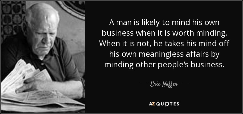 A man is likely to mind his own business when it is worth minding. When it is not, he takes his mind off his own meaningless affairs by minding other people's business. - Eric Hoffer