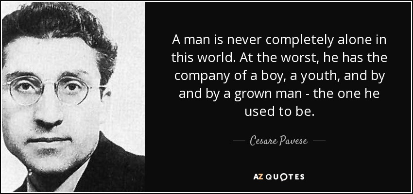 A man is never completely alone in this world. At the worst, he has the company of a boy, a youth, and by and by a grown man - the one he used to be. - Cesare Pavese