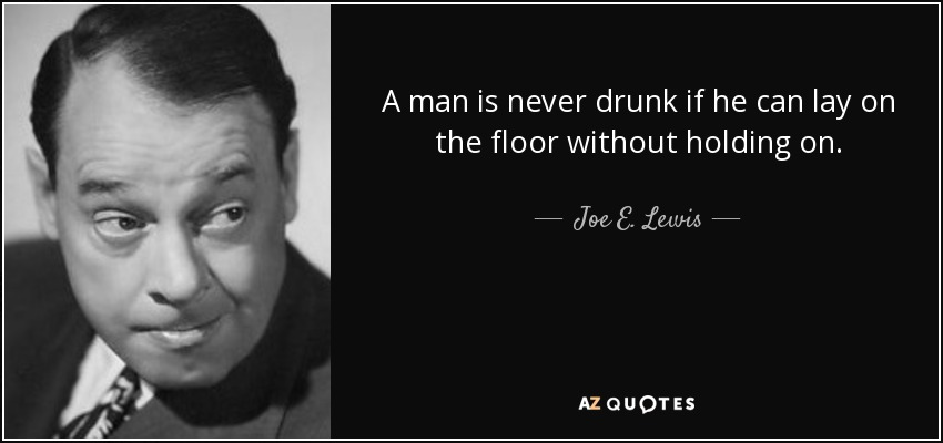 A man is never drunk if he can lay on the floor without holding on. - Joe E. Lewis