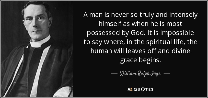 A man is never so truly and intensely himself as when he is most possessed by God. It is impossible to say where, in the spiritual life, the human will leaves off and divine grace begins. - William Ralph Inge