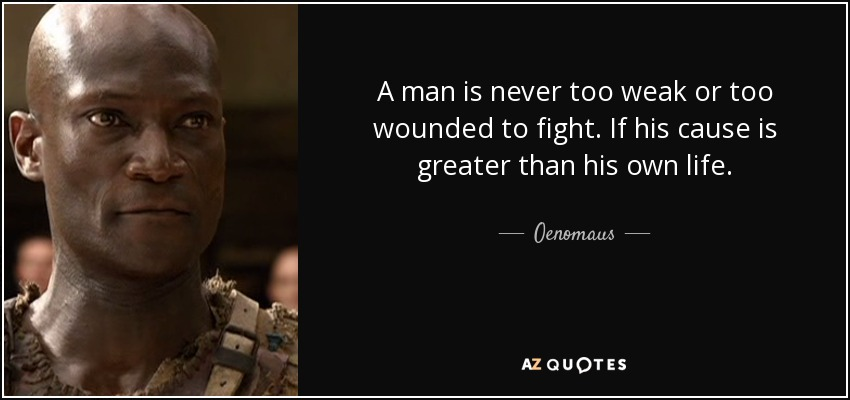 A man is never too weak or too wounded to fight. If his cause is greater than his own life. - Oenomaus