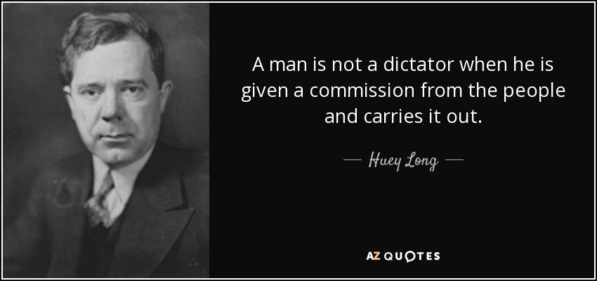 A man is not a dictator when he is given a commission from the people and carries it out. - Huey Long