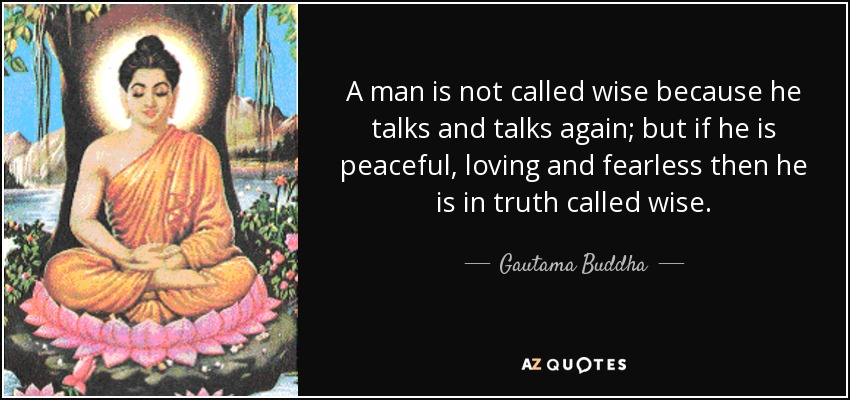 A man is not called wise because he talks and talks again; but if he is peaceful, loving and fearless then he is in truth called wise. - Gautama Buddha
