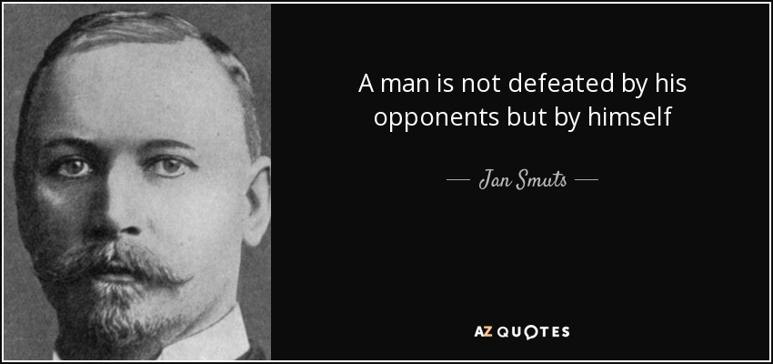 A man is not defeated by his opponents but by himself - Jan Smuts