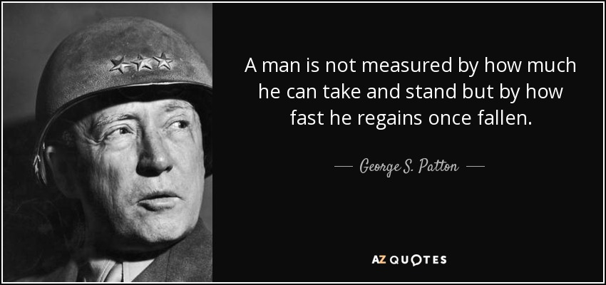 A man is not measured by how much he can take and stand but by how fast he regains once fallen. - George S. Patton