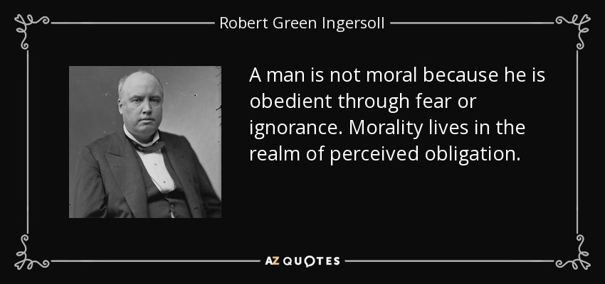 A man is not moral because he is obedient through fear or ignorance. Morality lives in the realm of perceived obligation... - Robert Green Ingersoll