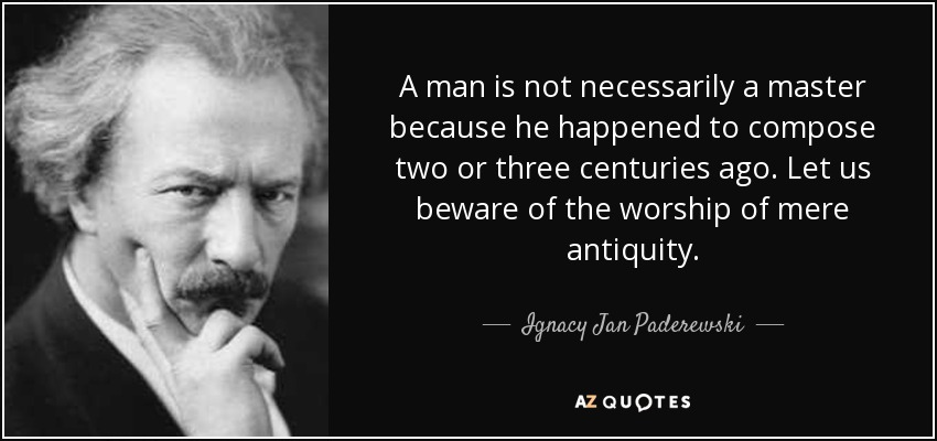 A man is not necessarily a master because he happened to compose two or three centuries ago. Let us beware of the worship of mere antiquity. - Ignacy Jan Paderewski