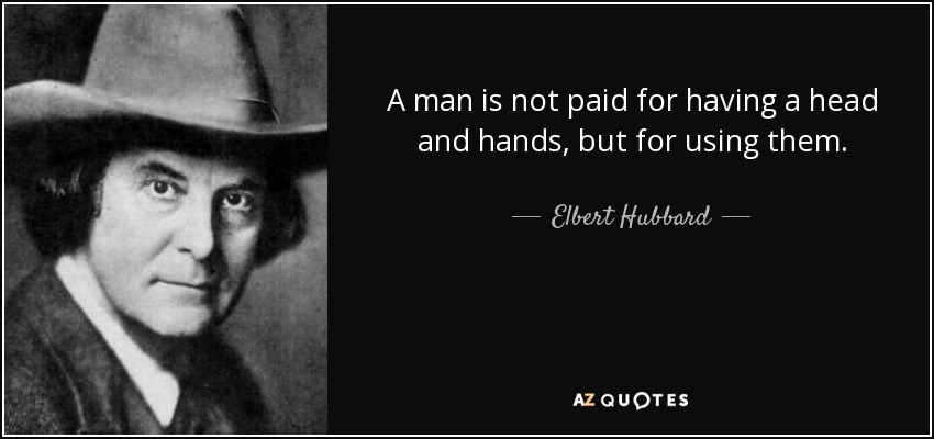 A man is not paid for having a head and hands, but for using them. - Elbert Hubbard
