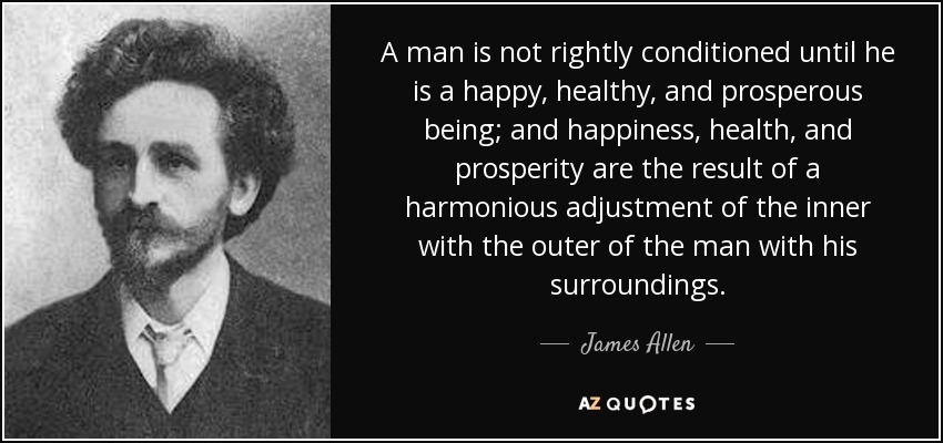 A man is not rightly conditioned until he is a happy, healthy, and prosperous being; and happiness, health, and prosperity are the result of a harmonious adjustment of the inner with the outer of the man with his surroundings. - James Allen