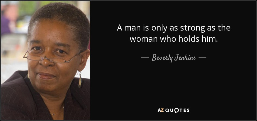 A man is only as strong as the woman who holds him. - Beverly Jenkins