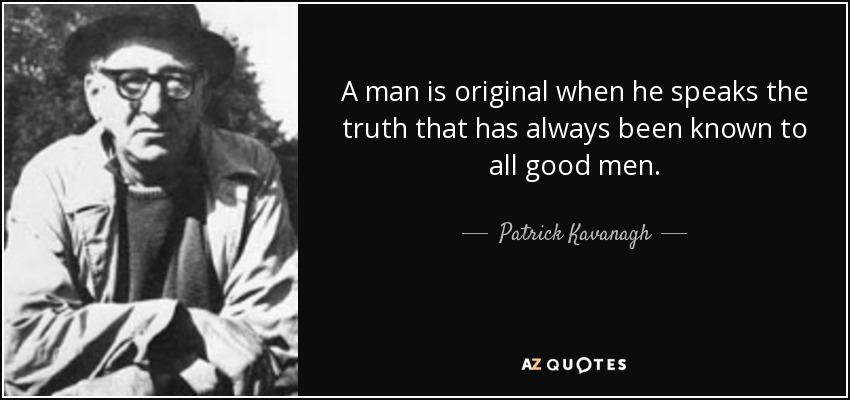 A man is original when he speaks the truth that has always been known to all good men. - Patrick Kavanagh