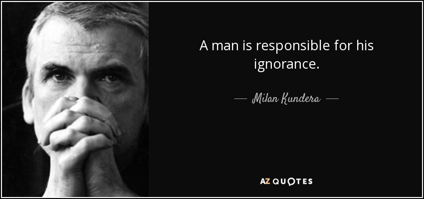 A man is responsible for his ignorance. - Milan Kundera